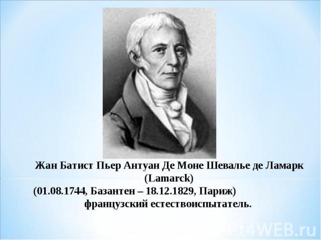 Жан Батист Пьер Антуан Де Моне Шевалье де Ламарк (Lamarck) (01.08.1744, Базантен – 18.12.1829, Париж)французский естествоиспытатель.