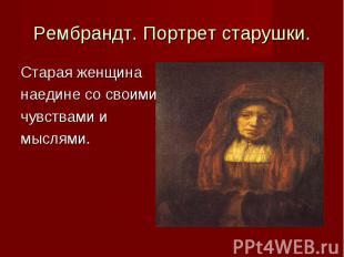 Рембрандт. Портрет старушки. Старая женщинанаедине со своимичувствами и мыслями.