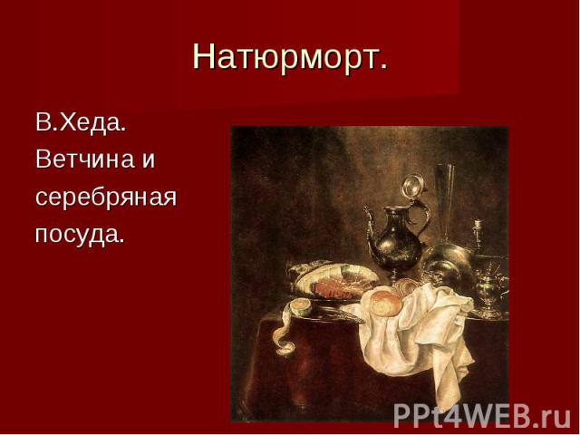 Натюрморт. В.Хеда. Ветчина исеребрянаяпосуда.