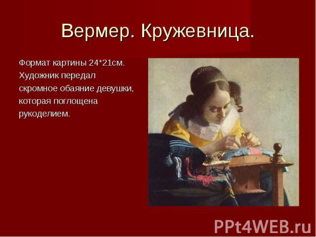Вермер. Кружевница. Формат картины 24*21см.Художник передал скромное обаяние девушки, которая поглощенарукоделием.