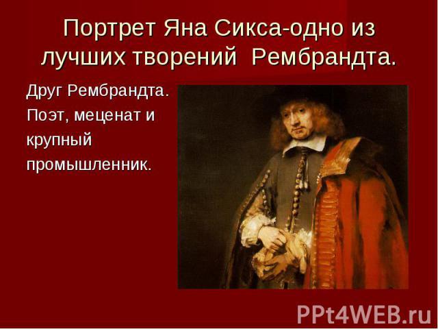Портрет Яна Сикса-одно из лучших творений Рембрандта. Друг Рембрандта.Поэт, меценат и крупный промышленник.