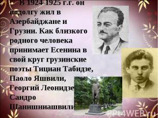 В 1924-1925 г.г. он подолгу жил в Азербайджане и Грузии. Как близкого родного че
