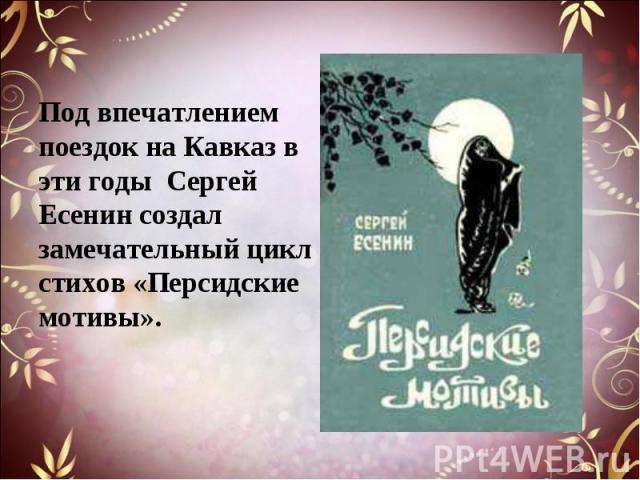 Под впечатлением поездок на Кавказ в эти годы Сергей Есенин создал замечательный цикл стихов «Персидские мотивы».