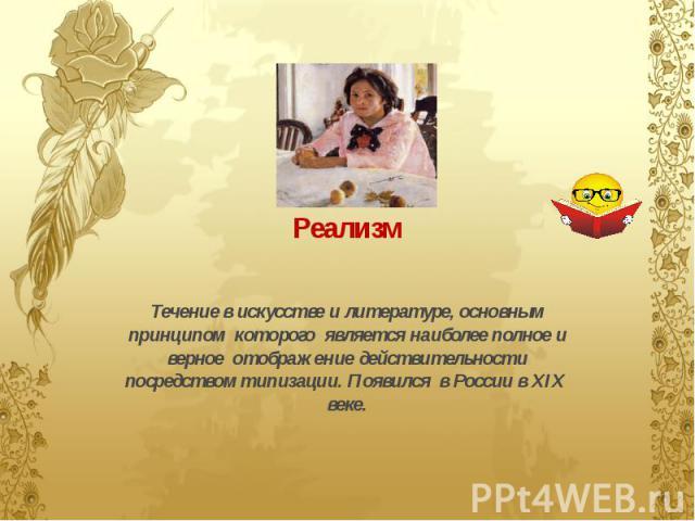 Течение в искусстве и литературе, основным принципом которого является наиболее полное и верное отображение действительности посредством типизации. Появился в России в XIX веке.
