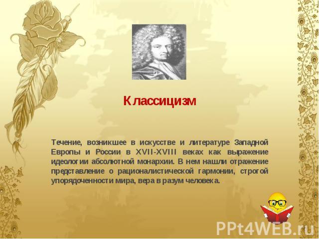 Классицизм Течение, возникшее в искусстве и литературе Западной Европы и России в XVII-XVIII веках как выражение идеологии абсолютной монархии. В нем нашли отражение представление о рационалистической гармонии, строгой упорядоченности мира, вера в р…