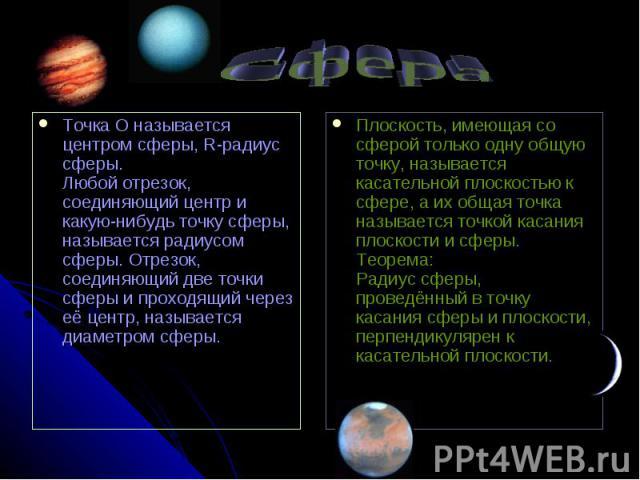 Сфера Точка О называется центром сферы, R-радиус сферы. Любой отрезок, соединяющий центр и какую-нибудь точку сферы, называется радиусом сферы. Отрезок, соединяющий две точки сферы и проходящий через её центр, называется диаметром сферы. Плоскость, …