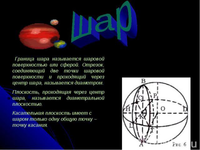 Граница шара называется шаровой поверхностью или сферой. Отрезок, соединяющий две точки шаровой поверхности и проходящий через центр шара, называется диаметром.Плоскость, проходящая через центр шара, называется диаметральной плоскостью.Касательная п…