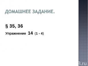 Домашнее задание. § 35, 36Упражнение 14 (1 - 4)