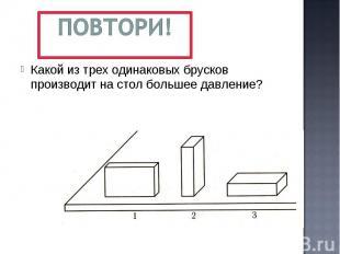 Повтори! Какой из трех одинаковых брусков производит на стол большее давление?