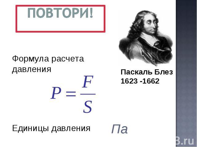 Повтори! Формула расчета давления Единицы давления Паскаль Блез1623 -1662