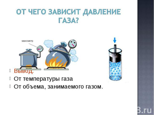 От чего зависит давление газа? Вывод:От температуры газаОт объема, занимаемого газом.