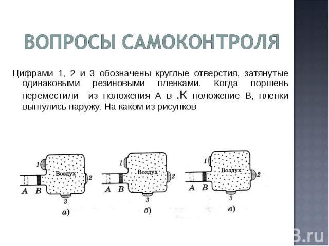 Вопросы самоконтроля Цифрами 1, 2 и 3 обозначены круглые отверстия, затянутые одинаковыми резиновыми пленками. Когда поршень переместили из положения А в .К положение В, пленки выгнулись наружу. На каком из рисунков