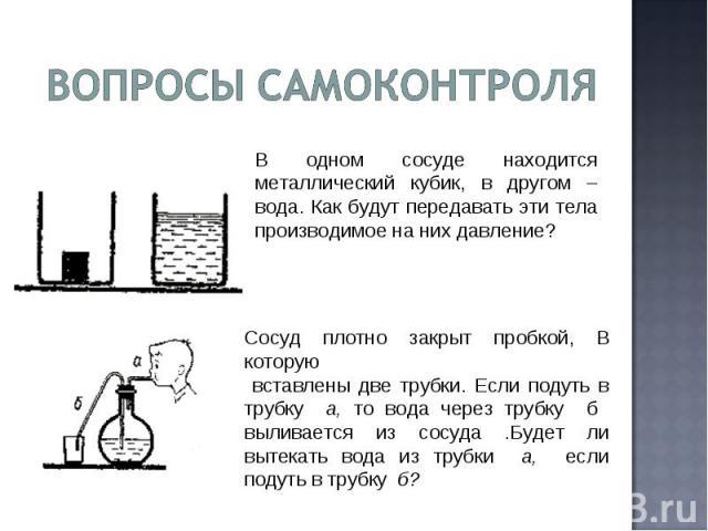 В одном сосуде находится металлический кубик, в другом – вода. Как будут передавать эти тела производимое на них давление? Сосуд плотно закрыт пробкой, В которую вставлены две трубки. Если подуть в трубку а, то вода через трубку б выливается из сосу…