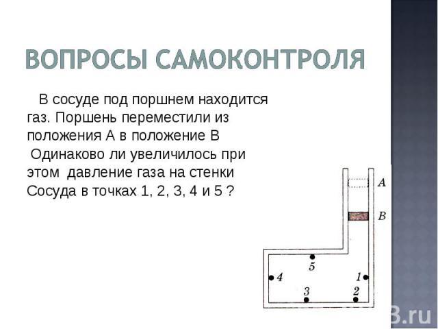 Вопросы самоконтроля В сосуде под поршнем находится газ. Поршень переместили из положения А в положение В Одинаково ли увеличилось при этом давление газа на стенкиСосуда в точках 1, 2, 3, 4 и 5 ?
