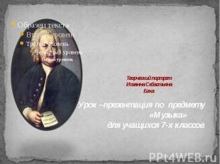 Творческий портрет Иоганна Себастьяна Баха Урок –презентация по предмету «Музыка