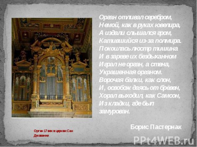 Орган отливал серебром,Немой, как в руках ювелира,А издали слышался гром,Катившийся из-за полмира.Покоилась люстр тишинаИ в зареве их бездыханномИграл не орган, а стена,Украшенная органом.Ворочая балки, как слон,И, освобождаясь от брёвен,Хорал выход…