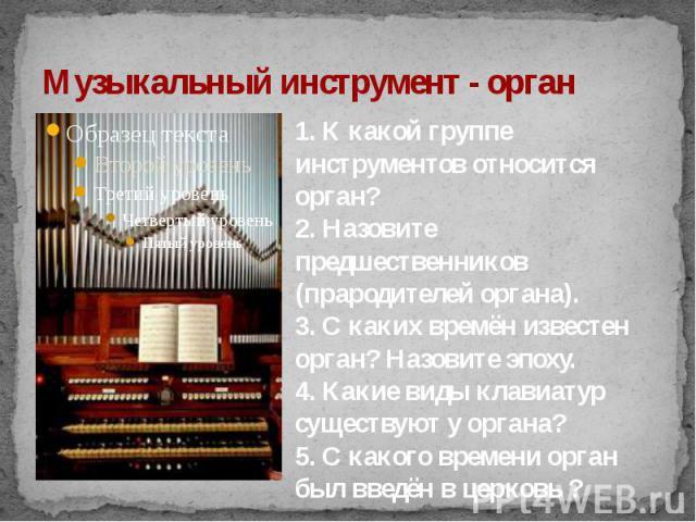 Музыкальный инструмент - орган 1. К какой группе инструментов относится орган?2. Назовите предшественников (прародителей органа).3. С каких времён известен орган? Назовите эпоху.4. Какие виды клавиатур существуют у органа?5. С какого времени орган б…