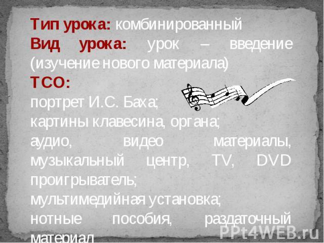 Тип урока: комбинированный Вид урока: урок – введение (изучение нового материала)ТСО: портрет И.С. Баха; картины клавесина, органа; аудио, видео материалы, музыкальный центр, TV, DVD проигрыватель;мультимедийная установка;нотные пособия, раздаточный…