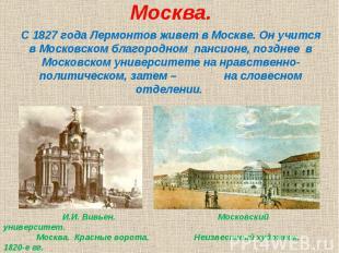 Москва.С 1827 года Лермонтов живет в Москве. Он учится в Московском благородном
