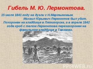 Гибель М. Ю. Лермонтова.15 июля 1841 году на дуэли с Н.Мартыновым Михаил Юрьевич