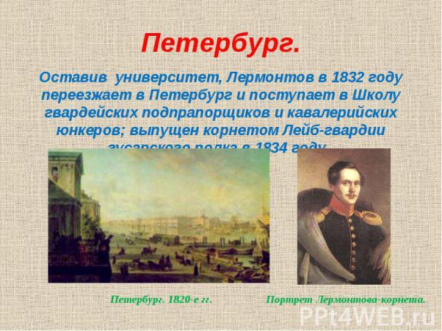 Оставив университет, Лермонтов в 1832 году переезжает в Петербург и поступает в Школу гвардейских подпрапорщиков и кавалерийских юнкеров; выпущен корнетом Лейб-гвардии гусарского полка в 1834 году.