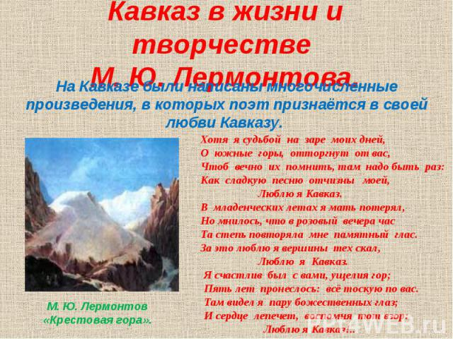 Кавказ в жизни и творчестве М. Ю. Лермонтова. На Кавказе были написаны многочисленные произведения, в которых поэт признаётся в своей любви Кавказу. Хотя я судьбой на заре моих дней, О южные горы, отторгнут от вас, Чтоб вечно их помнить, там надо бы…