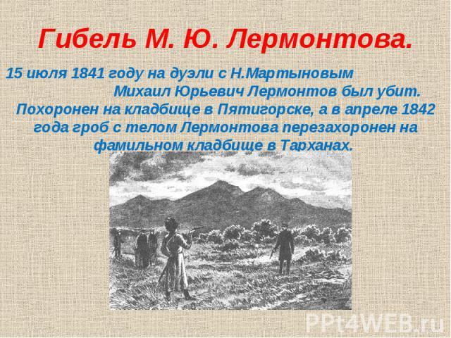 Гибель М. Ю. Лермонтова.15 июля 1841 году на дуэли с Н.Мартыновым Михаил Юрьевич Лермонтов был убит. Похоронен на кладбище в Пятигорске, а в апреле 1842 года гроб с телом Лермонтова перезахоронен на фамильном кладбище в Тарханах.