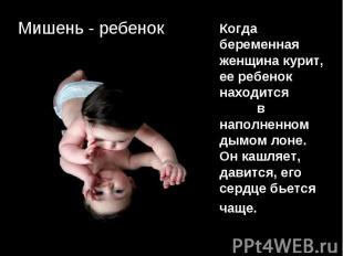Мишень - ребенок Когда беременная женщина курит, ее ребенок находится в наполнен