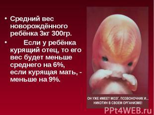 Средний вес новорождённого ребёнка 3кг 300гр. Если у ребёнка курящий отец, то ег