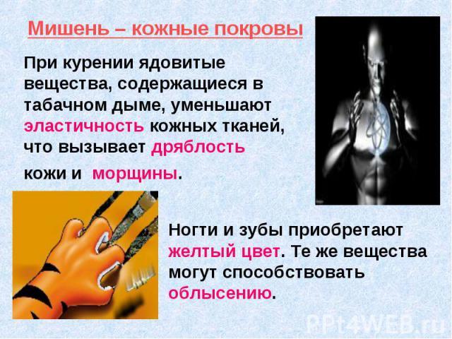 При курении ядовитые вещества, содержащиеся в табачном дыме, уменьшают эластичность кожных тканей, что вызывает дряблость кожи и морщины. Ногти и зубы приобретают желтый цвет. Те же вещества могут способствовать облысению.