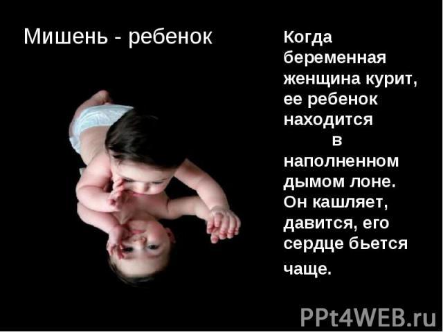 Мишень - ребенок Когда беременная женщина курит, ее ребенок находится в наполненном дымом лоне. Он кашляет, давится, его сердце бьется чаще.