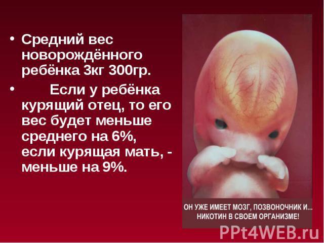 Средний вес новорождённого ребёнка 3кг 300гр. Если у ребёнка курящий отец, то его вес будет меньше среднего на 6%, если курящая мать, - меньше на 9%.