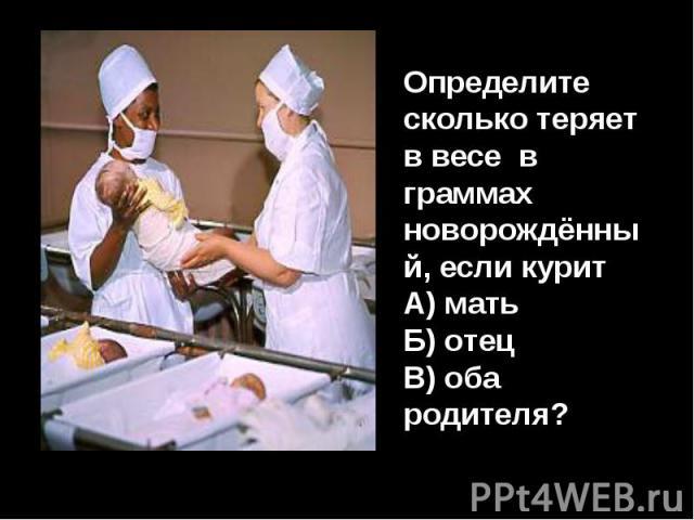 Определите сколько теряет в весе в граммах новорождённый, если куритА) матьБ) отецВ) оба родителя?