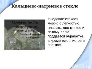 Кальциево-натриевое стекло«Содовое стекло» можно с лёгкостью плавить, оно мягкое
