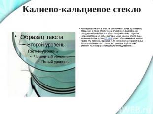 Калиево-кальциевое стекло «Поташное стекло», в отличие от калиевого, более тугоп