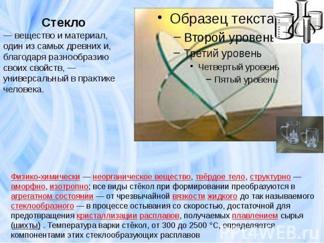 Стекло— вещество и материал, один из самых древних и, благодаря разнообразию своих свойств,— универсальный в практике человека. Физико-химически— неорганическое вещество, твёрдое тело, структурно— аморфно, изотропно; все виды стёкол при формиров…