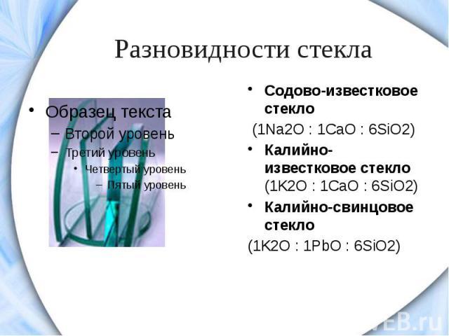 Разновидности стекла Содово-известковое стекло (1Na2O: 1CaO: 6SiO2)Калийно-известковое стекло (1K2O: 1CaO: 6SiO2)Калийно-свинцовое стекло (1K2O: 1PbO: 6SiO2)