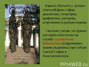 Кирилл обучался у лучших учителей фило софии, диалектике, геометрии, арифметике,