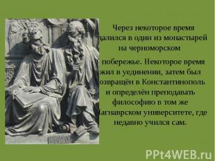Через некоторое время удалился в один из монастырей на черноморском побережье. Н