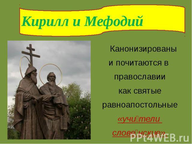 Кирилл и Мефодий Канонизированы и почитаются в православиикак святыеравноапостольные«учители словенские».