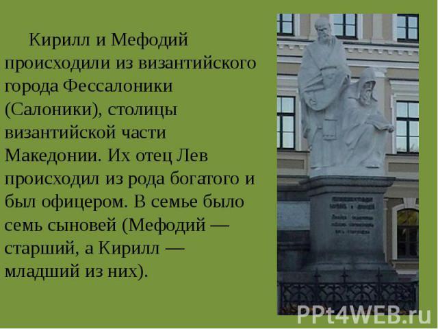 Кирилл и Мефодий происходили из византийского города Фессалоники (Салоники), столицы византийской части Македонии. Их отец Лев происходил из рода богатого и был офицером. В семье было семь сыновей (Мефодий — старший, а Кирилл — младший из них).