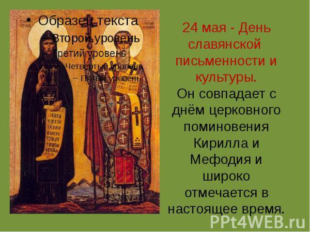24 мая - День славянской письменности и культуры.Он совпадает с днём церковного поминовения Кирилла и Мефодия и широко отмечается в настоящее время.