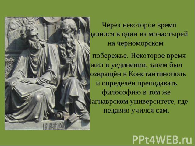 Через некоторое время удалился в один из монастырей на черноморском побережье. Некоторое время жил в уединении, затем был возвращён в Константинополь и определён преподавать философию в том же Магнаврском университете, где недавно учился сам.