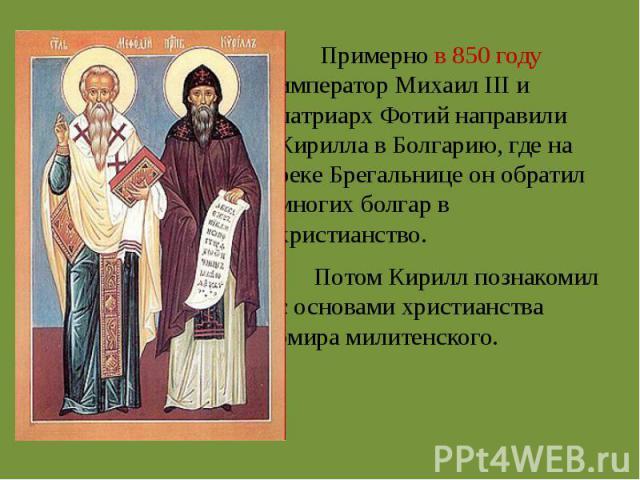 Примерно в 850 году император Михаил III и патриарх Фотий направили Кирилла в Болгарию, где на реке Брегальнице он обратил многих болгар в христианство. Потом Кирилл познакомил с основами христианства эмира милитенского.