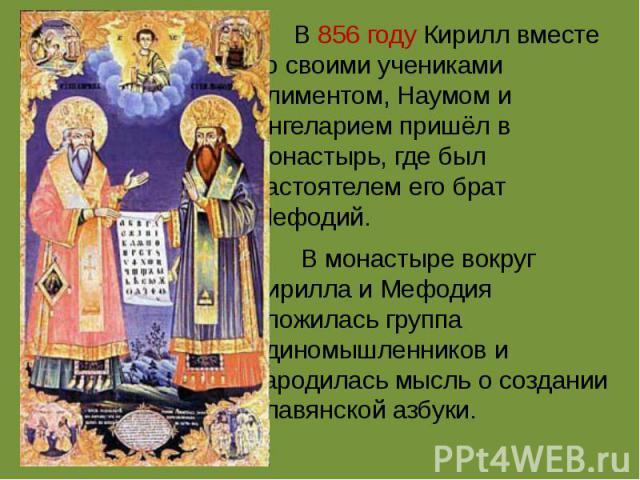 В856 году Кирилл вместе со своими учениками Климентом, Наумом и Ангеларием пришёл в монастырь, где был настоятелем его брат Мефодий. В монастыре вокруг Кирилла и Мефодия сложилась группа единомышленников и зародилась мысль о создании славянской азбуки.