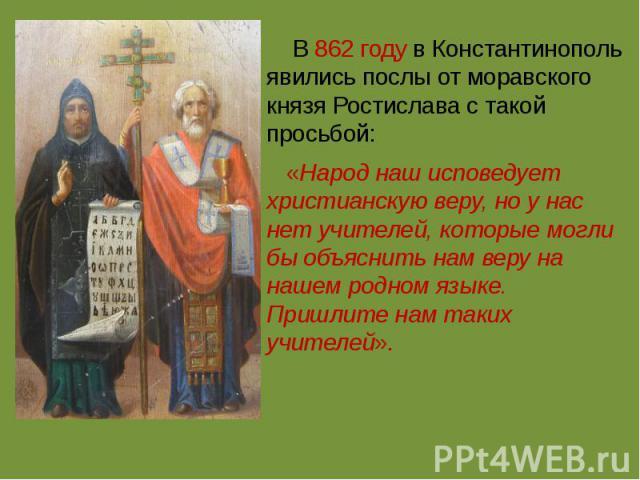 В862 годув Константинополь явились послы от моравского князяРостислава с такой просьбой: «Народ наш исповедует христианскую веру, но у нас нет учителей, которые могли бы объяснить нам веру на нашем родном языке. Пришлите нам таких учителей».