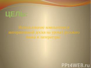 ЦЕЛЬ:Использование компьютера и интерактивной доски на уроках русского языка и л