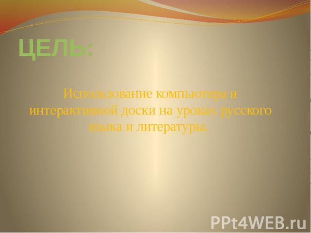 ЦЕЛЬ:Использование компьютера и интерактивной доски на уроках русского языка и литературы.