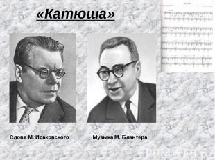 «Катюша» Слова М. Исаковского Музыка М. Блантера