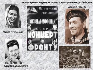 Неоднократно ездили на фронт и выступали перед бойцами: Леонид Утёсов Лидия Русл